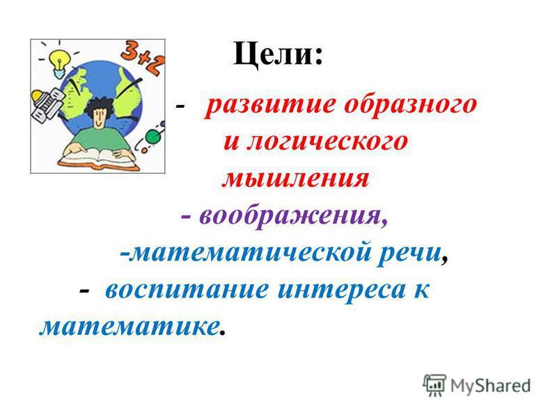 Цели: - развитие образного и логического мышления - воображения, -математической речи, - воспитание интереса к математике.