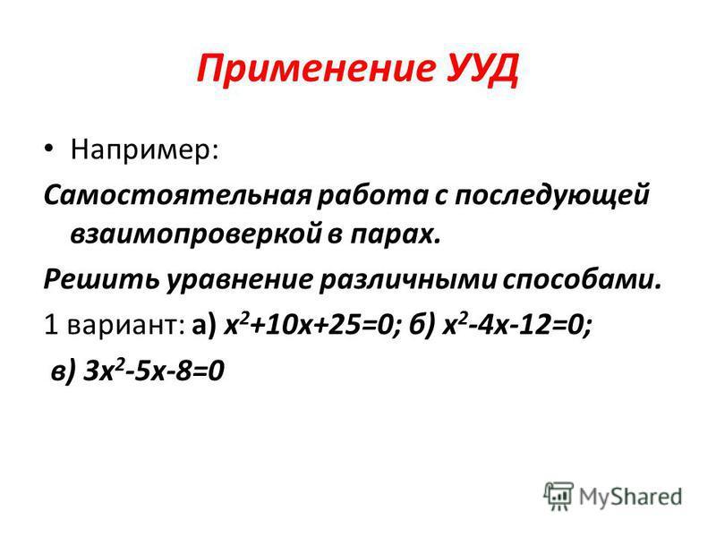 Применение УУД Например: Самостоятельная работа с последующей взаимопроверкой в парах. Решить уравнение различными способами. 1 вариант: а) х 2 +10 х+25=0; б) х 2 -4 х-12=0; в) 3 х 2 -5 х-8=0
