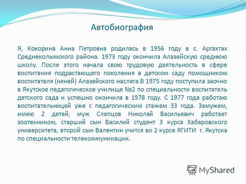 Автобиография Я, Кокорина Анна Петровна родилась в 1956 году в с. Аргахтах Среднеколымского района. 1973 году окончила Алазейскую среднюю школу. После этого начала свою трудовую деятельность в сфере воспитания подрастающего поколения в детском саду п
