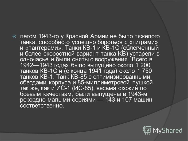 летом 1943-го у Красной Армии не было тяжелого танка, способного успешно бороться с «тиграми» и «пантерами». Танки КВ-1 и КВ-1С (облегченный и более скоростной вариант танка KB) устарели в одночасье и были сняты с вооружения. Всего в 19421943 годах б