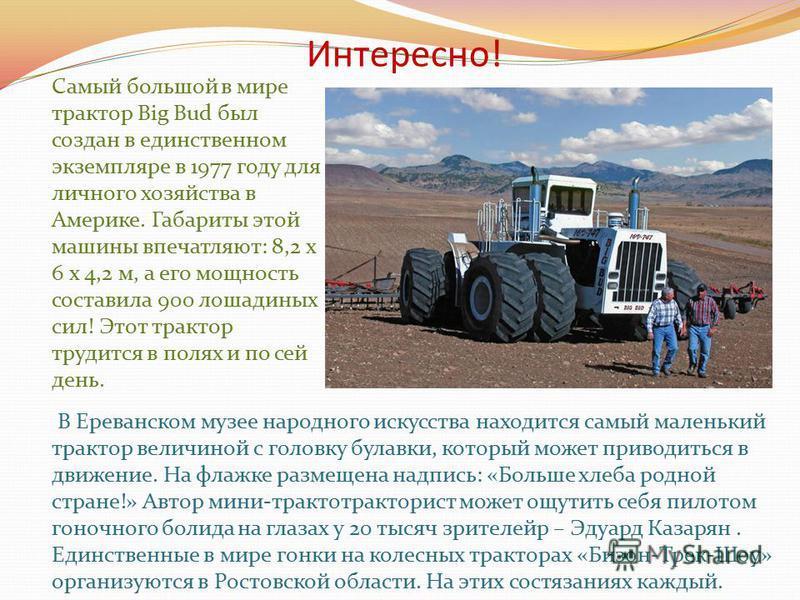 Из истории изобретения Трактор-( ново лат. traktor,(тягач)- безрельсовое транспортное средство, используемое в качестве тягача. Отличается низкой скоростью и большой силой тяги. Трактор может оборудоваться навесным и полунавесным оборудованием сельск