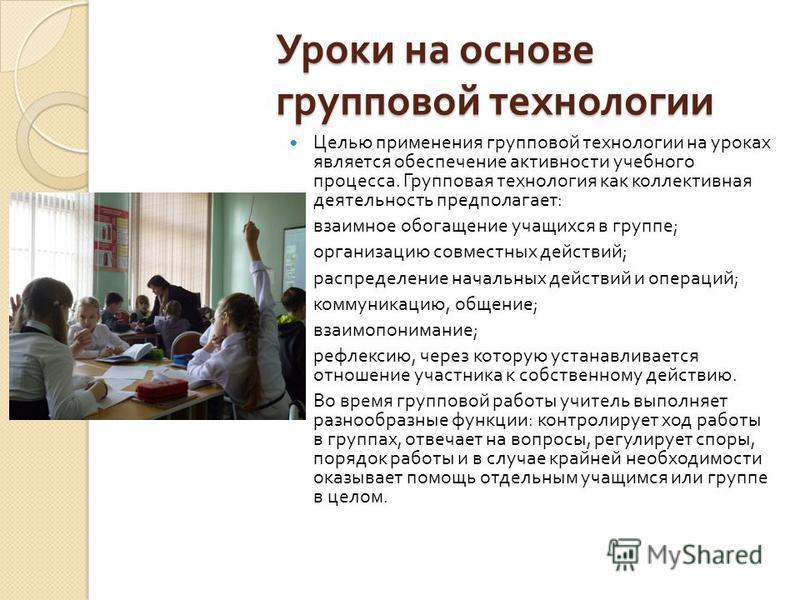 Уроки на основе групповой технологии Целью применения групповой технологии на уроках является обеспечение активности учебного процесса. Групповая технология как коллективная деятельность предполагает : взаимное обогащение учащихся в группе ; организа