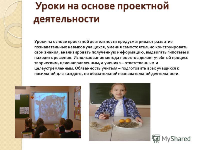 Уроки на основе проектной деятельности Уроки на основе проектной деятельности Уроки на основе проектной деятельности предусматривают развитие познавательных навыков учащихся, умения самостоятельно конструировать свои знания, анализировать полученную