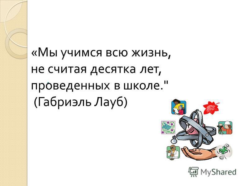 « Мы учимся всю жизнь, не считая десятка лет, проведенных в школе. ( Габриэль Лауб )