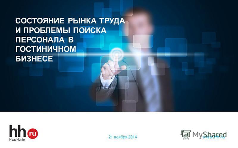 hh.ru лидер среди онлайн – ресурсов для поиска работы и найма персонала www.hh.ru СОСТОЯНИЕ РЫНКА ТРУДА И ПРОБЛЕМЫ ПОИСКА ПЕРСОНАЛА В ГОСТИНИЧНОМ БИЗНЕСЕ 21 ноября 2014