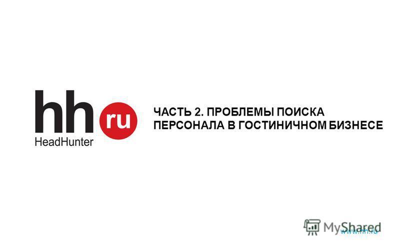 www.hh.ru ЧАСТЬ 2. ПРОБЛЕМЫ ПОИСКА ПЕРСОНАЛА В ГОСТИНИЧНОМ БИЗНЕСЕ