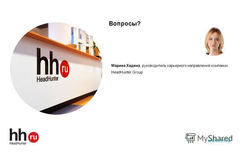 Марина Хадина, руководитель карьерного направления компании HeadHunter Group www.hh.ru Вопросы?