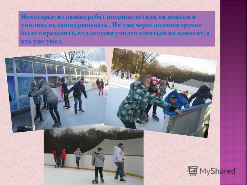 Некоторые из наших ребят впервые встали на коньки и учились их зашнуровывать. Но уже через полчаса трудно было определить, кто сегодня учился кататься на коньках, а кто уже умел.