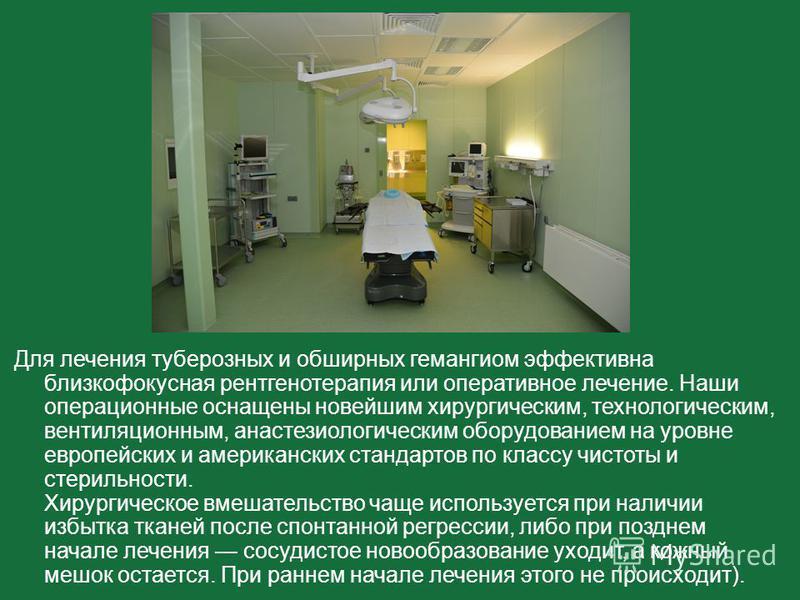 Для лечения туберозных и обширных гемангиом эффективна близкофокусная рентгенотерапия или оперативное лечение. Наши операционные оснащены новейшим хирургическим, технологическим, вентиляционным, анестезиологическим оборудованием на уровне европейских