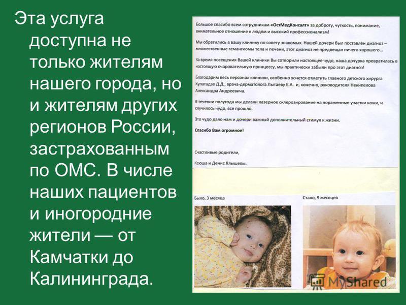 Эта услуга доступна не только жителям нашего города, но и жителям других регионов России, застрахованным по ОМС. В числе наших пациентов и иногородние жители от Камчатки до Калининграда.