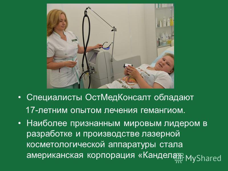 Специалисты Ост МедКонсалт обладают 17-летним опытом лечения гемангиом. Наиболее признанным мировым лидером в разработке и производстве лазерной косметологической аппаратуры стала американская корпорация «Кандела».