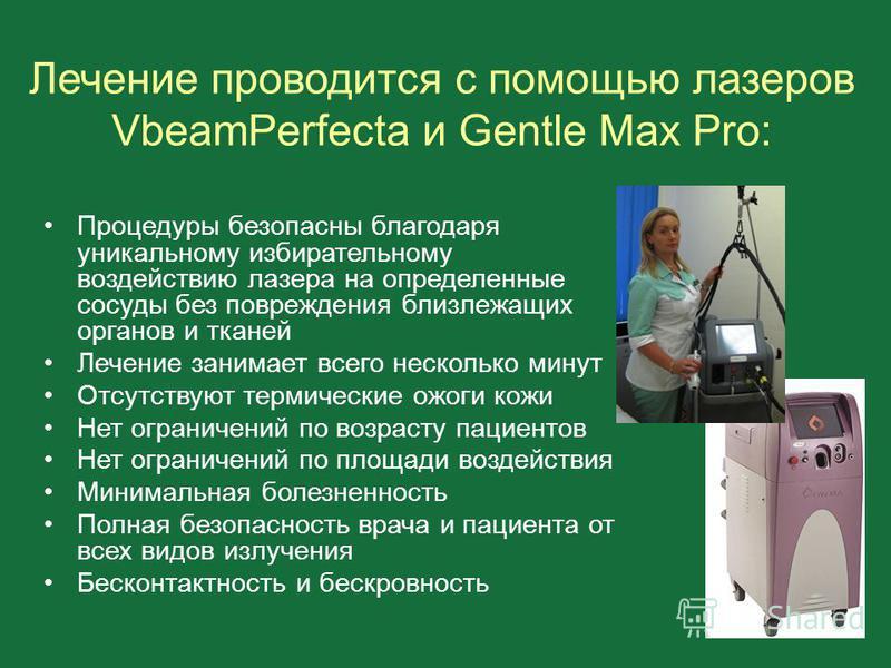 Лечение проводится с помощью лазеров VbeamPerfecta и Gentle Max Pro: Процедуры безопасны благодаря уникальному избирательному воздействию лазера на определенные сосуды без повреждения близлежащих органов и тканей Лечение занимает всего несколько мину