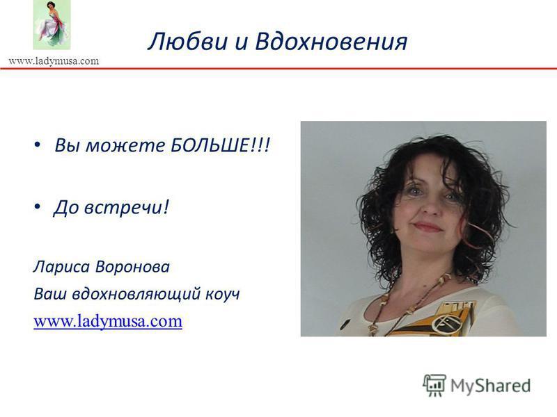 www.ladymusa.com Любви и Вдохновения Вы можете БОЛЬШЕ!!! До встречи! Лариса Воронова Ваш вдохновляющий коуч www.ladymusa.com