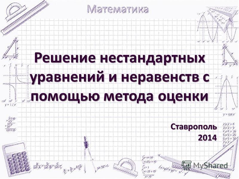 Решение нестандартных уравнений и неравенств с помощью метода оценки Ставрополь 2014