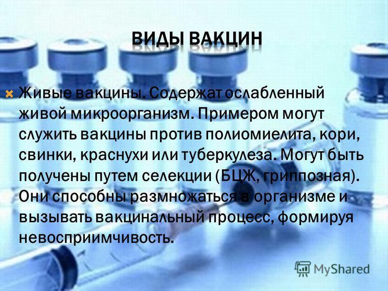 Живые вакцины. Содержат ослабленный живой микроорганизм. Примером могут служить вакцины против полиомиелита, кори, свинки, краснухи или туберкулеза. Могут быть получены путем селекции (БЦЖ, гриппозная). Они способны размножаться в организме и вызыват
