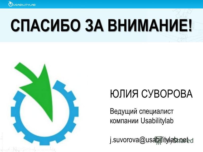 СПАСИБО ЗА ВНИМАНИЕ! ЮЛИЯ СУВОРОВА Ведущий специалист компании Usabilitylab j.suvorova@usabilitylab.net