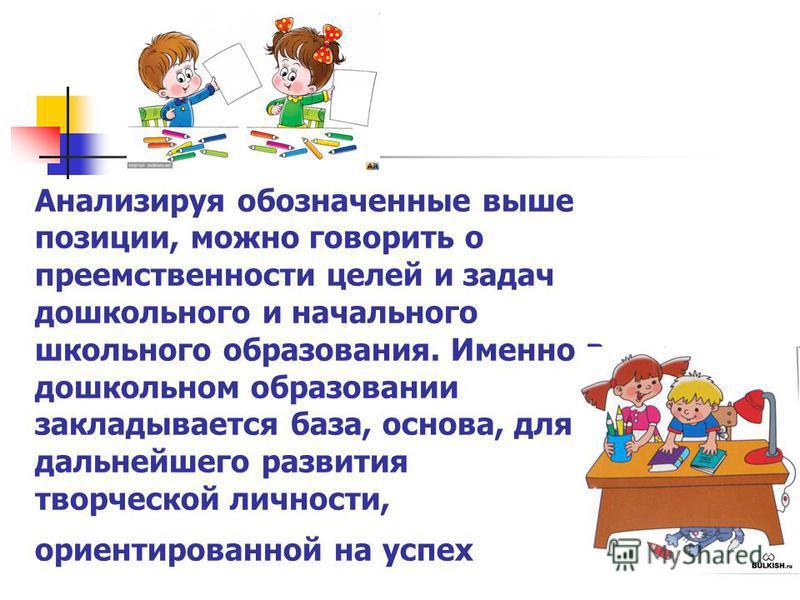 Анализируя обозначенные выше позиции, можно говорить о преемственности целей и задач дошкольного и начального школьного образования. Именно в дошкольном образовании закладывается база, основа, для дальнейшего развития творческой личности, ориентирова