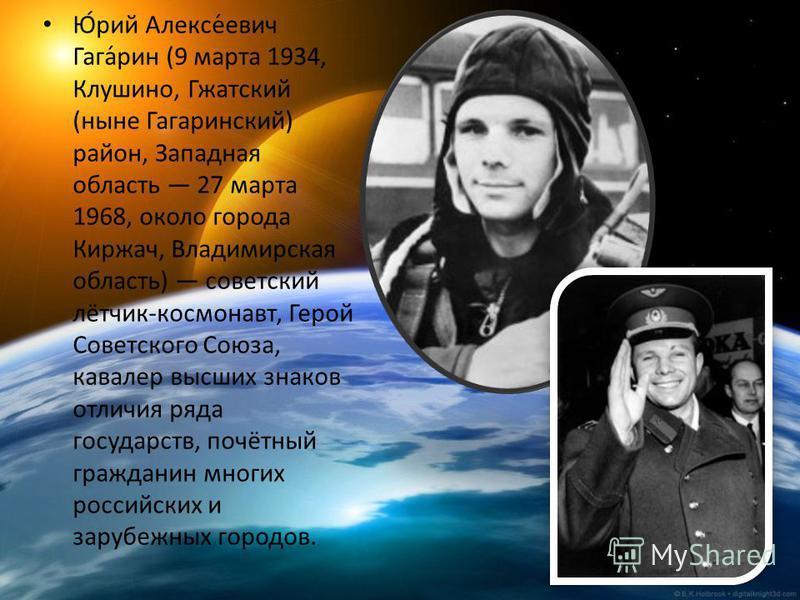Ю́рий Алексе́евич Гага́рин (9 марта 1934, Клушино, Гжатский (ныне Гагаринский) район, Западная область 27 марта 1968, около города Киржач, Владимирская область) советский лётчик-космонавт, Герой Советского Союза, кавалер высших знаков отличия ряда го