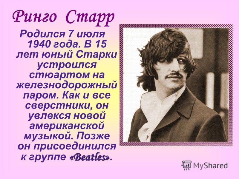 Ринго Старр Родился 7 июля 1940 года. В 15 лет юный Старки устроился стюартом на железнодорожный паром. Как и все сверстники, он увлекся новой американской музыкой. Позже он присоединился к группе « «« «Beatles».