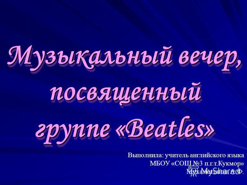 Музыкальный вечер, посвященный группе «Beatles» Музыкальный вечер, посвященный группе «Beatles» Выполнила: учитель английского языка МБОУ «СОШ 3 п.г.т.Кукмор» Мухаметшина А.Ф.