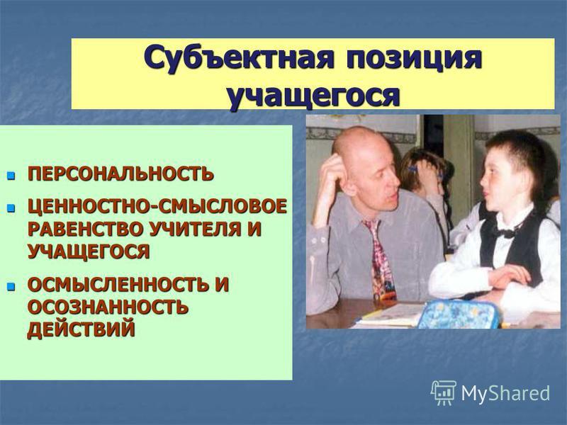 Субъектная позиция учащегося ПЕРСОНАЛЬНОСТЬ ПЕРСОНАЛЬНОСТЬ ЦЕННОСТНО-СМЫСЛОВОЕ РАВЕНСТВО УЧИТЕЛЯ И УЧАЩЕГОСЯ ЦЕННОСТНО-СМЫСЛОВОЕ РАВЕНСТВО УЧИТЕЛЯ И УЧАЩЕГОСЯ ОСМЫСЛЕННОСТЬ И ОСОЗНАННОСТЬ ДЕЙСТВИЙ ОСМЫСЛЕННОСТЬ И ОСОЗНАННОСТЬ ДЕЙСТВИЙ