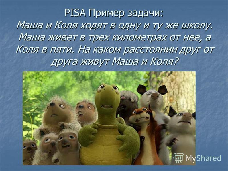 PISA Пример задачи: Маша и Коля ходят в одну и ту же школу. Маша живет в трех километрах от нее, а Коля в пяти. На каком расстоянии друг от друга живут Маша и Коля?