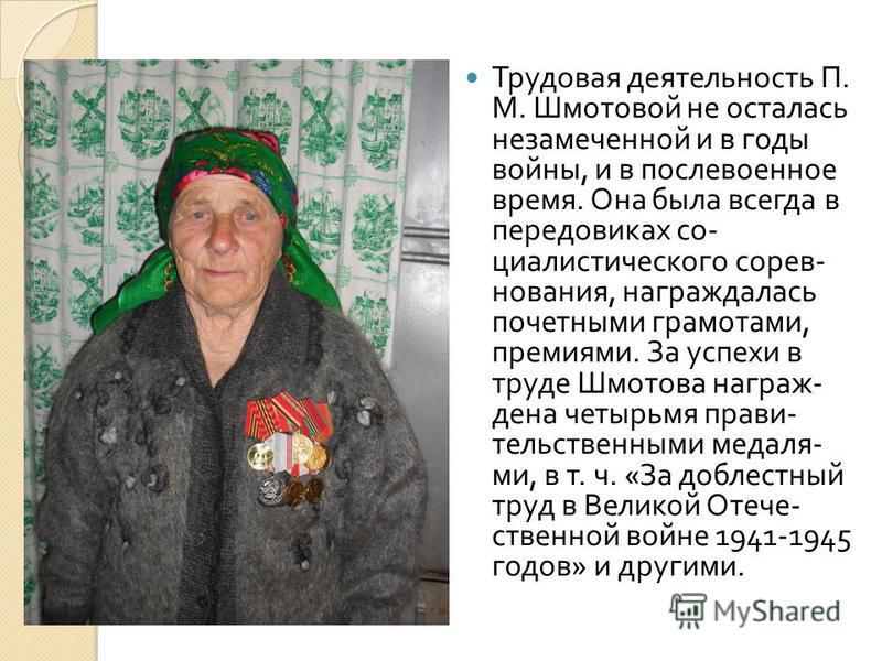 Трудовая деятель  ность П. М. Шмотовой не осталась незамеченной и в годы войни, и в после  военное время. Она была всегда в передовиках со  циалистического сорев  нования, награждалась почетними грамотами, премиями. За успехи в труде Шмотова нагр