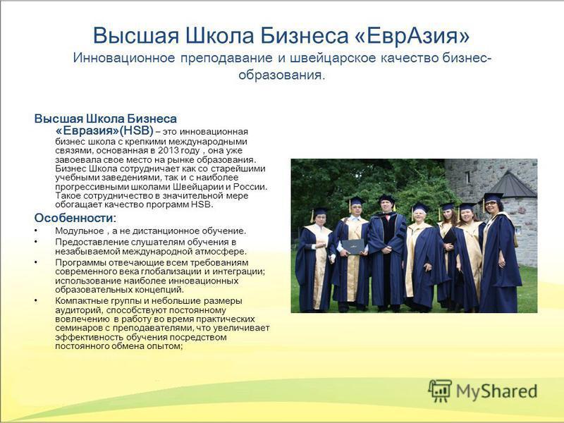 Высшая Школа Бизнеса «Евр Азия» Инновационное преподавание и швейцарское качество бизнес- образования. Высшая Школа Бизнеса «Евразия»(HSB) – это инновационная бизнес школа с крепкими международными связями, основанная в 2013 году, она уже завоевала с