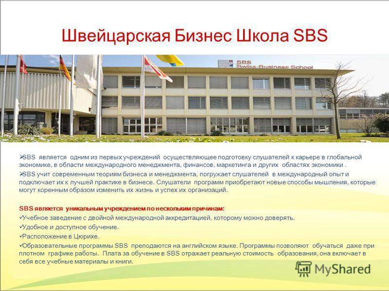 Швейцарская Бизнес Школа SBS SBS является одним из первых учреждений осуществляющее подготовку слушателей к карьере в глобальной экономике, в области международного менеджмента, финансов, маркетинга и других областях экономики. SBS учит современным т