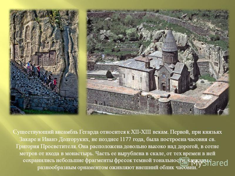 Существующий ансамбль Гегарда относится к XII-XIII векам. Первой, при князьях Закаре и Иванэ Долгоруких, не позднее 1177 года, была построена часовня св. Григория Просветителя. Она расположена довольно высоко над дорогой, в сотне метров от входа в мо