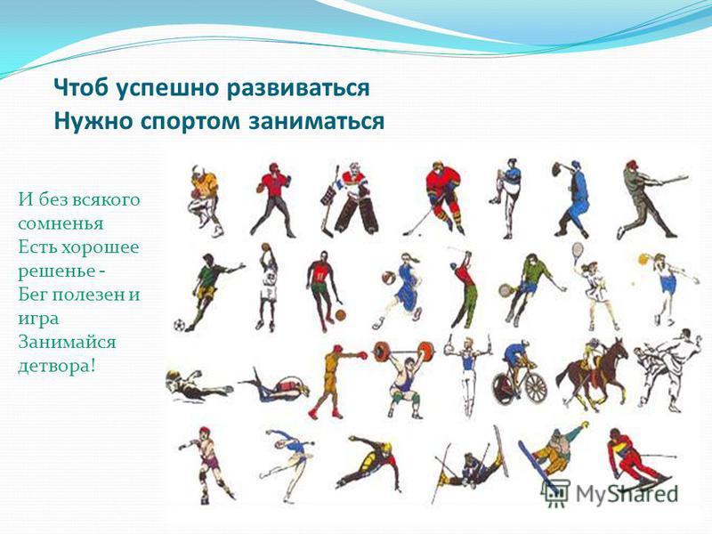 Чтоб успешно развиваться Нужно спортом заниматься И без всякого сомненья Есть хорошее решенье - Бег полезен и игра Занимайся детвора!