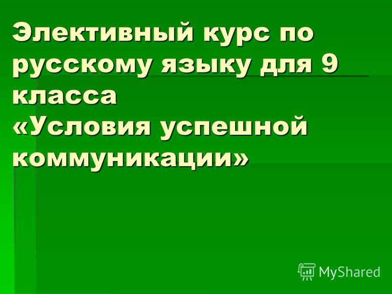 Элективный курс по русскому языку для 9 класса «Условия успешной коммуникации»