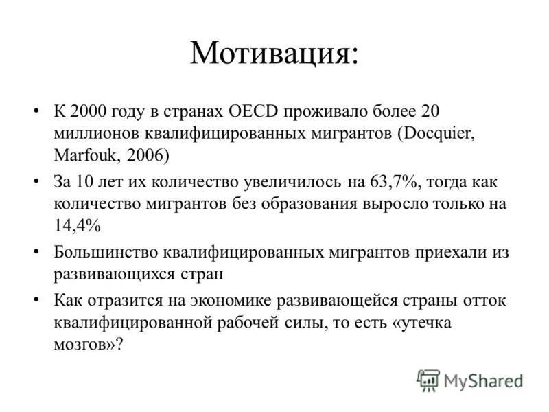 Мотивация: К 2000 году в странах OECD проживало более 20 миллионов квалифицированных мигрантов (Docquier, Marfouk, 2006) За 10 лет их количество увеличилось на 63,7%, тогда как количество мигрантов без образования выросло только на 14,4% Большинство