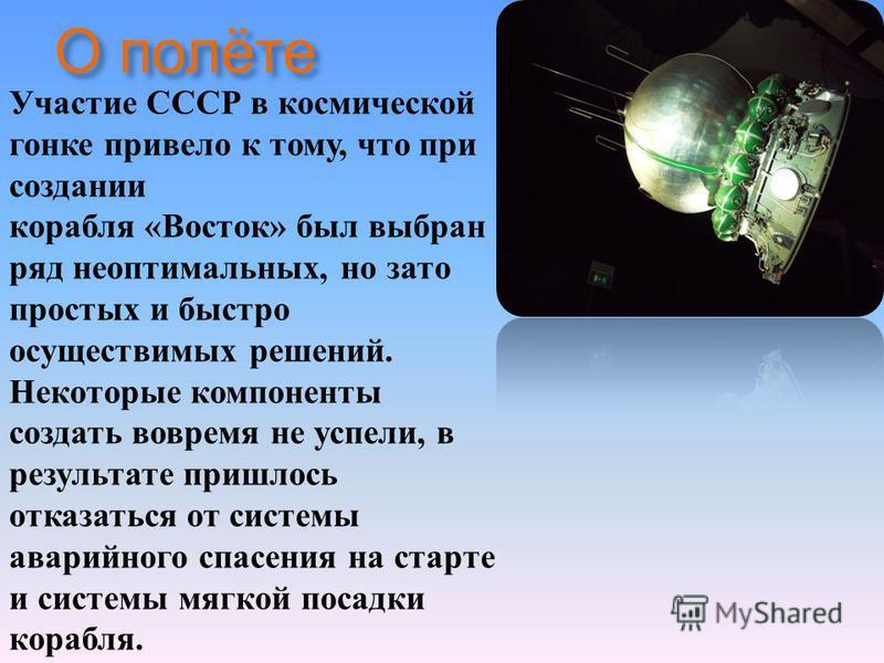 О полёте Участие СССР в космической гонке привело к тому, что при создании корабля « Восток » был выбран ряд неоптимальных, но зато простых и быстро осуществимых решений. Некоторые компоненты создать вовремя не успели, в результате пришлось отказатьс