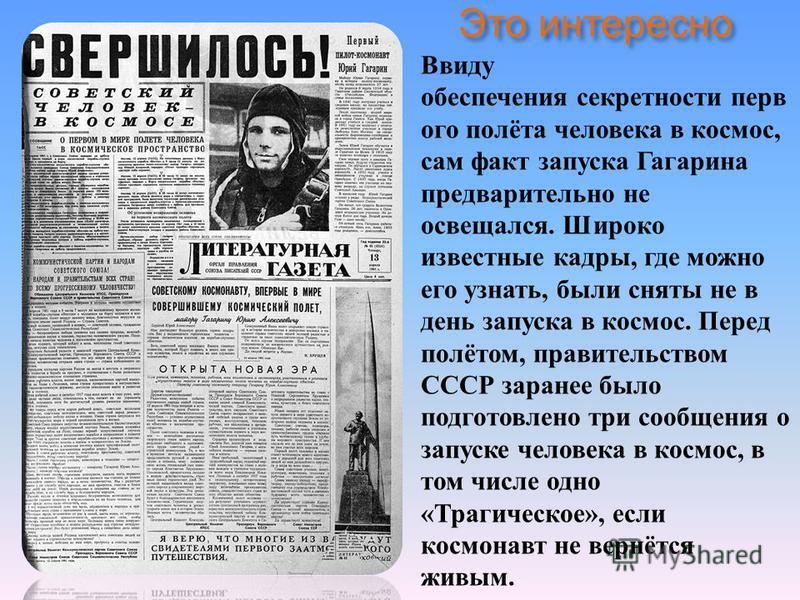Это интересно Ввиду обеспечения секретности первого полёта человека в космос, сам факт запуска Гагарина предварительно не освещался. Широко известные кадры, где можно его узнать, были сняты не в день запуска в космос. Перед полётом, правительством СС