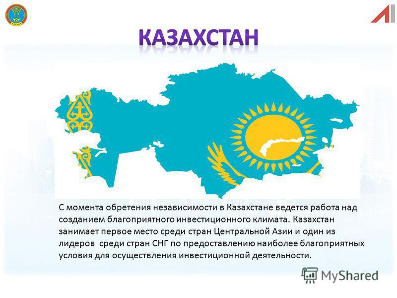 С момента обретения независимости в Казахстане ведется работа над созданием благоприятного инвестиционного климата. Казахстан занимает первое место среди стран Центральной Азии и один из лидеров среди стран СНГ по предоставлению наиболее благоприятны
