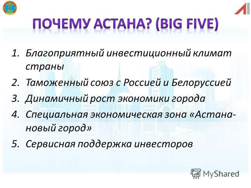 1. Благоприятный инвестиционный климат страны 2. Таможенный союз с Россией и Белоруссией 3. Динамичный рост экономики города 4. Специальная экономическая зона «Астана- новый город» 5. Сервисная поддержка инвесторов