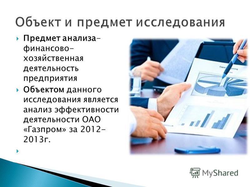 Предмет анализа- финансово- хозяйственная деятельность предприятия Объектом данного исследования является анализ эффективности деятельности ОАО «Газпром» за 2012- 2013 г.