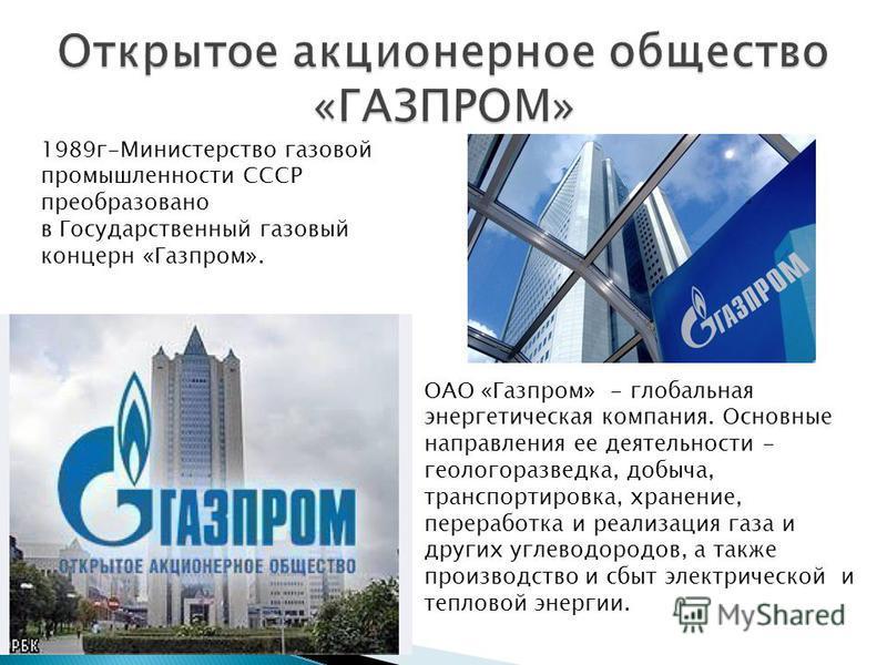 1989 г-Министерство газовой промышленности СССР преобразовано в Государственный газовый концерн «Газпром». ОАО «Газпром» - глобальная энергетическая компания. Основные направления ее деятельности - геологоразведка, добыча, транспортировка, хранение,