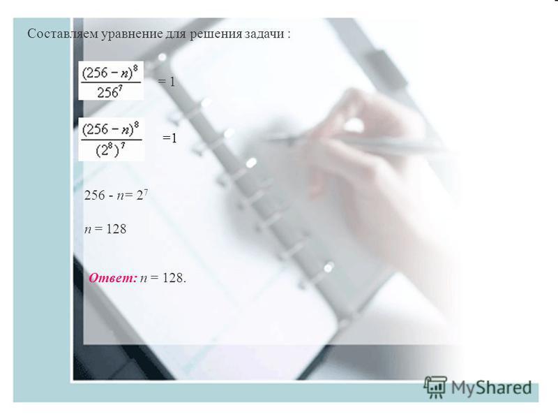 Составляем уравнение для решения задачи : = 1 256 - n= 2 7 n = 128 Ответ: n = 128.