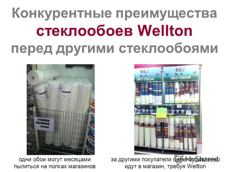 Конкурентные преимущества стеклообоев Wellton перед другими стеклообоями одни обои могут месяцами пылиться на полках магазинов за другими покупатели целенаправленно идут в магазин, требуя Wellton
