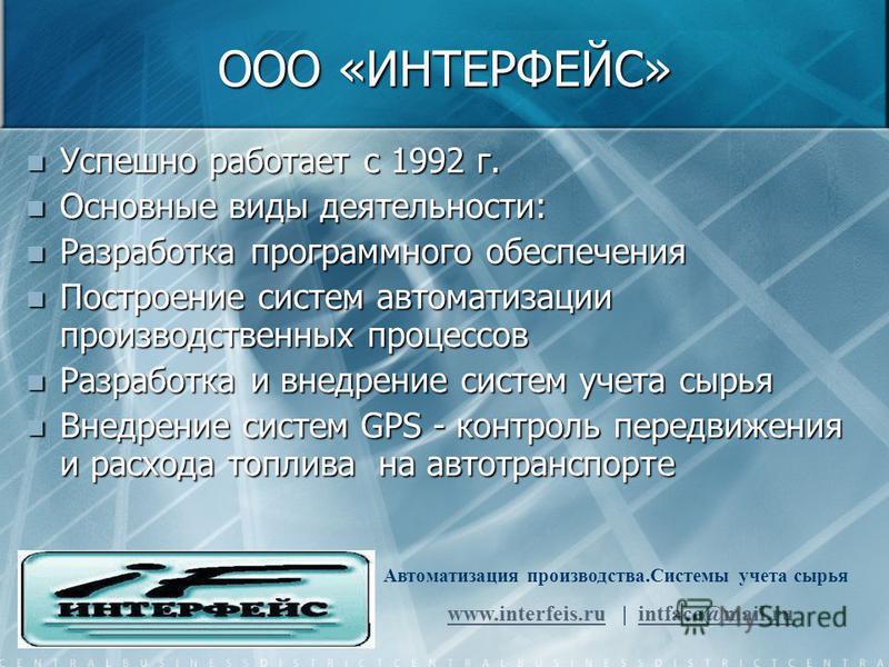 ООО «ИНТЕРФЕЙС» Успешно работает с 1992 г. Основные виды деятельности: Разработка программного обеспечения Построение систем автоматизации производственных процессов Разработка и внедрение систем учета сырья Внедрение систем GPS - контроль передвижен
