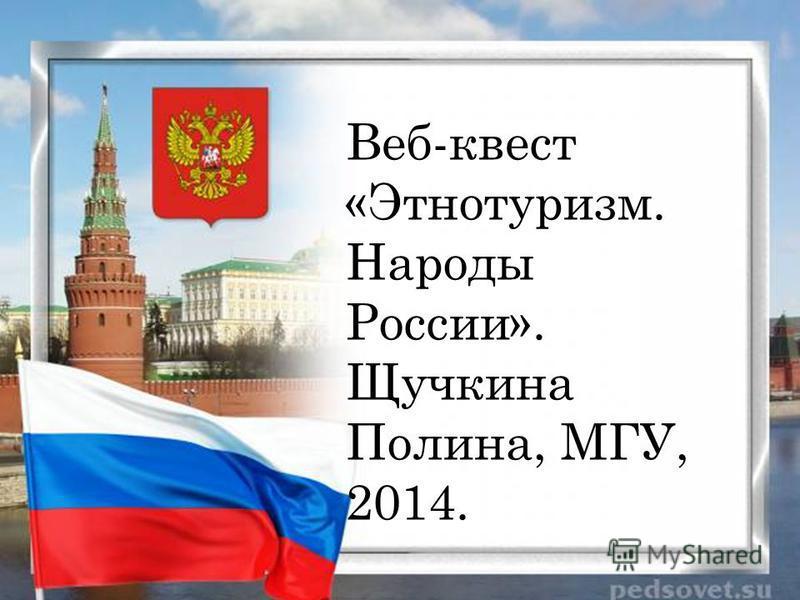 Веб-квест «Этнотуризм. Народы России». Щучкина Полина, МГУ, 2014.