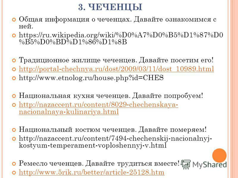 3. ЧЕЧЕНЦЫ Общая информация о чеченцах. Давайте ознакомимся с ней. https://ru.wikipedia.org/wiki/%D0%A7%D0%B5%D1%87%D0 %B5%D0%BD%D1%86%D1%8B Традиционное жилище чеченцев. Давайте посетим его! http://portal-chechnya.ru/dost/2009/03/11/dost_10989. html