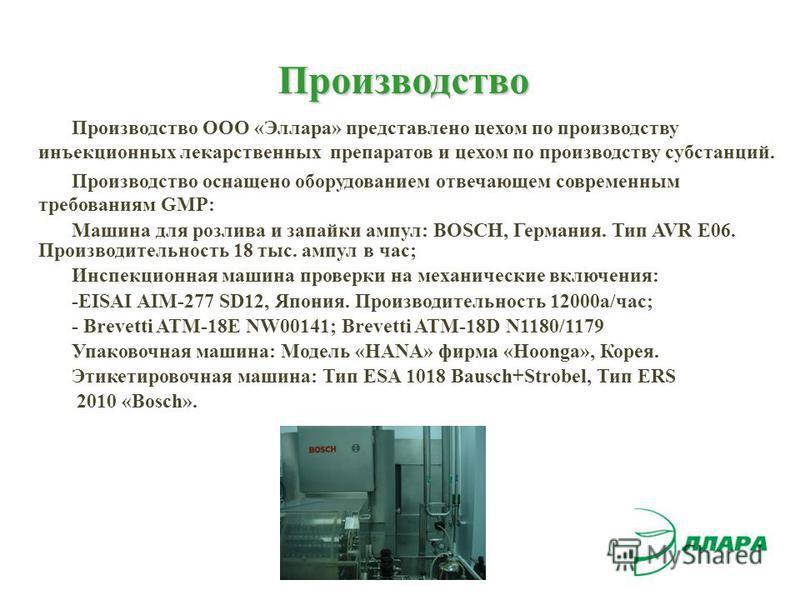 Производство Производство ООО «Эллара» представлено цехом по производству инъекционных лекарственных препаратов и цехом по производству субстанций. Производство оснащено оборудованием отвечающем современным требованиям GMP: Машина для розлива и запай