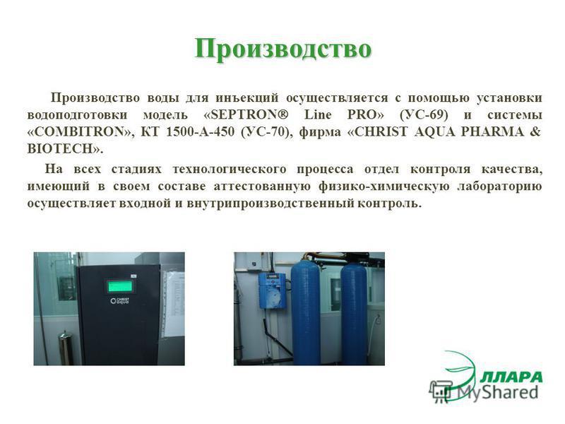 Производство Производство воды для инъекций осуществляется с помощью установки водоподготовки модель «SEPTRON Line PRO» (УС-69) и системы «COMBITRON», КТ 1500-А-450 (УС-70), фирма «CHRIST AQUA PHARMA & BIOTECH». На всех стадиях технологического проце