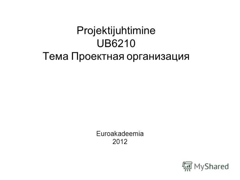 Projektijuhtimine UB6210 Тема Проектная организация Euroakadeemia 2012