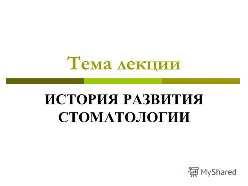 Тема лекции ИСТОРИЯ РАЗВИТИЯ СТОМАТОЛОГИИ