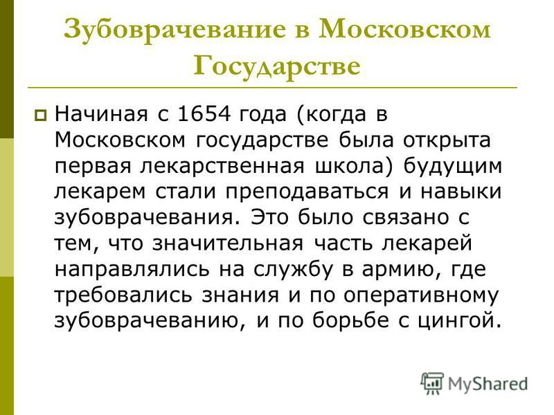 Зубоврачевание в Московском Государстве Начиная с 1654 года (когда в Московском государстве была открыта первая лекарственная школа) будущим лекарем стали преподаваться и навыки зубоврачевания. Это было связано с тем, что значительная часть лекарей н