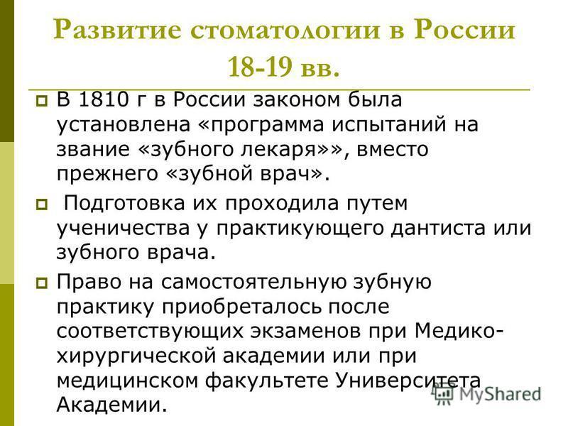 Развитие стоматологии в России 18-19 вв. В 1810 г в России законом была установлена «программа испытаний на звание «зубного лекаря»», вместо прежнего «зубной врач». Подготовка их проходила путем ученичества у практикующего дантиста или зубного врача.